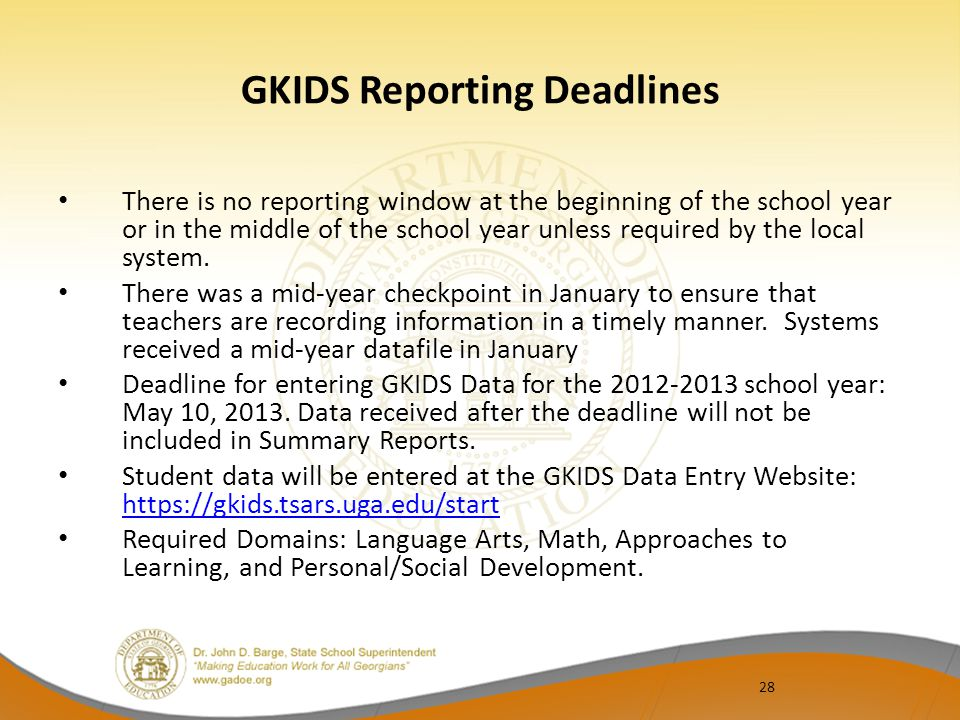 28 GKIDS Reporting Deadlines There is no reporting window at the beginning of the school year or in the middle of the school year unless required by the local system.