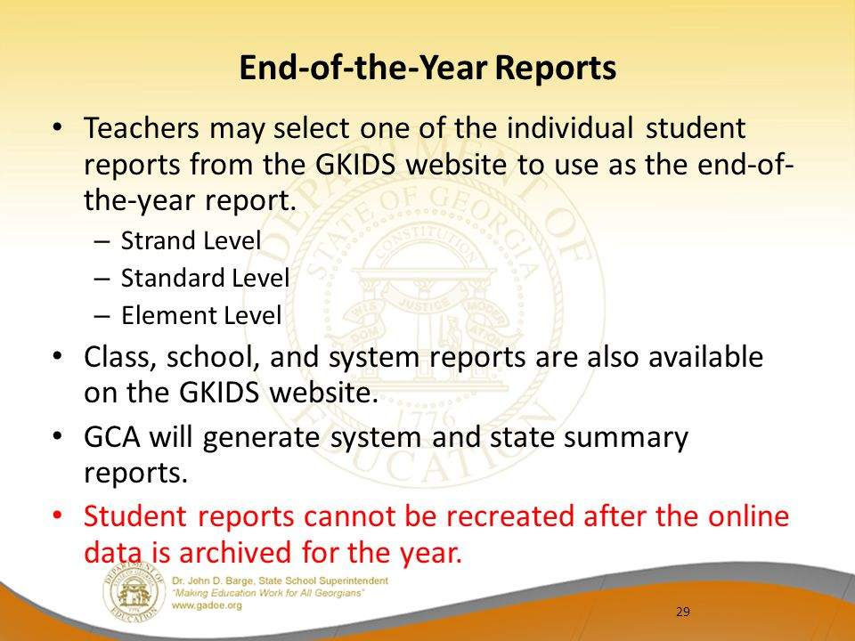 29 End-of-the-Year Reports Teachers may select one of the individual student reports from the GKIDS website to use as the end-of- the-year report. – S