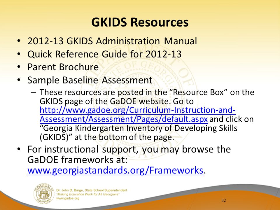 32 GKIDS Resources 2012-13 GKIDS Administration Manual Quick Reference Guide for 2012-13 Parent Brochure Sample Baseline Assessment – These resources