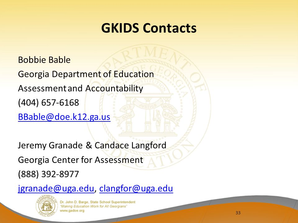 33 GKIDS Contacts Bobbie Bable Georgia Department of Education Assessment and Accountability (404) 657-6168 BBable@doe.k12.ga.us Jeremy Granade & Cand