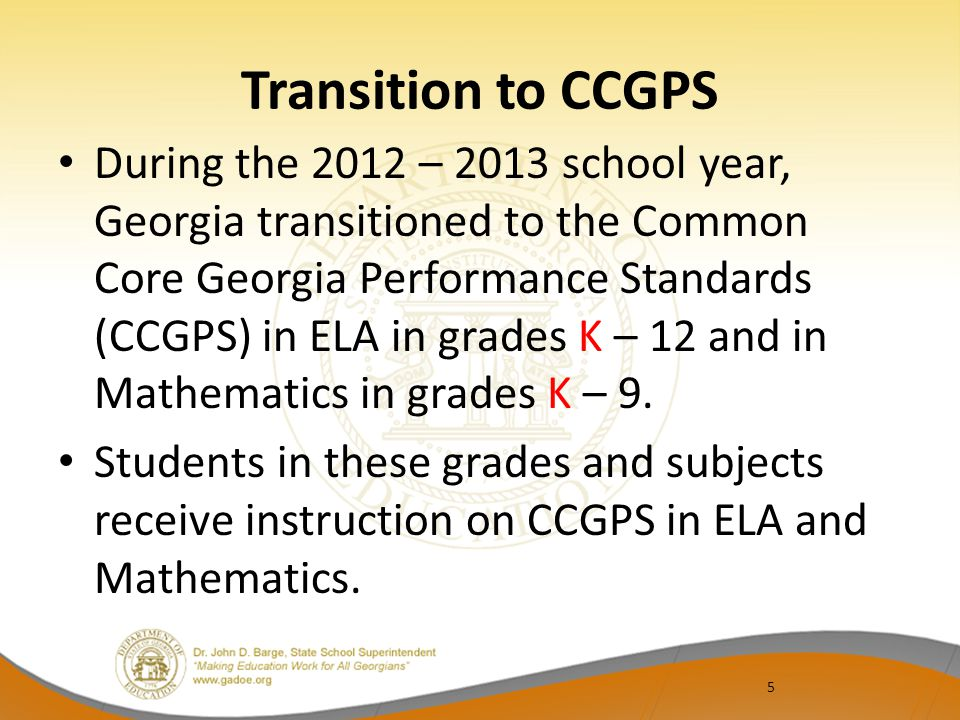 5 Transition to CCGPS During the 2012 – 2013 school year, Georgia transitioned to the Common Core Georgia Performance Standards (CCGPS) in ELA in grades K – 12 and in Mathematics in grades K – 9.