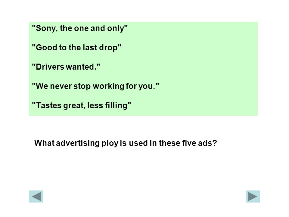 Sony, the one and only Good to the last drop Drivers wanted. We never stop working for you. Tastes great, less filling What advertising ploy is used in these five ads