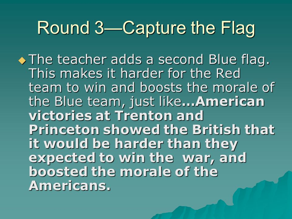 Round 3—Capture the Flag  The teacher adds a second Blue flag. This makes it harder for the Red team to win and boosts the morale of the Blue team, j