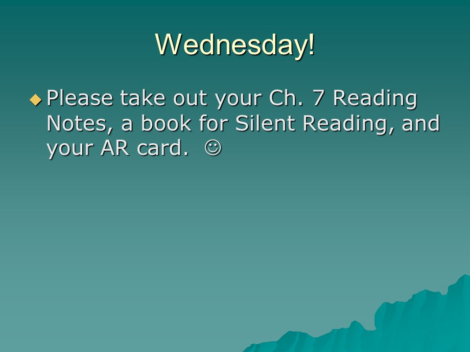 Wednesday!  Please take out your Ch. 7 Reading Notes, a book for Silent Reading, and your AR card.  Please take out your Ch. 7 Reading Notes, a book