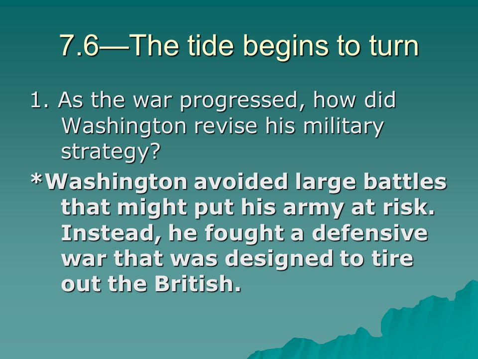 7.6—The tide begins to turn 1. As the war progressed, how did Washington revise his military strategy? *Washington avoided large battles that might pu