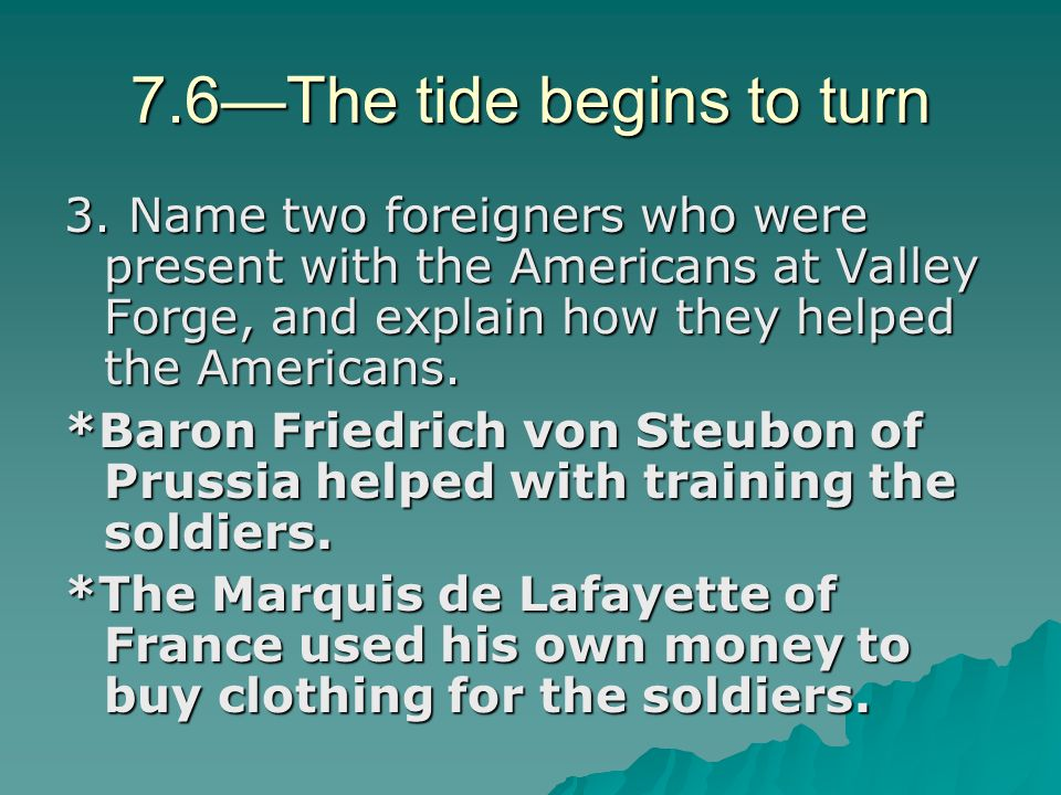 7.6—The tide begins to turn 3. Name two foreigners who were present with the Americans at Valley Forge, and explain how they helped the Americans. *Ba