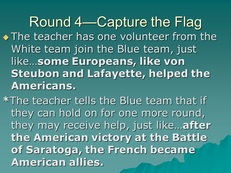 Round 4—Capture the Flag  The teacher has one volunteer from the White team join the Blue team, just like…some Europeans, like von Steubon and Lafaye