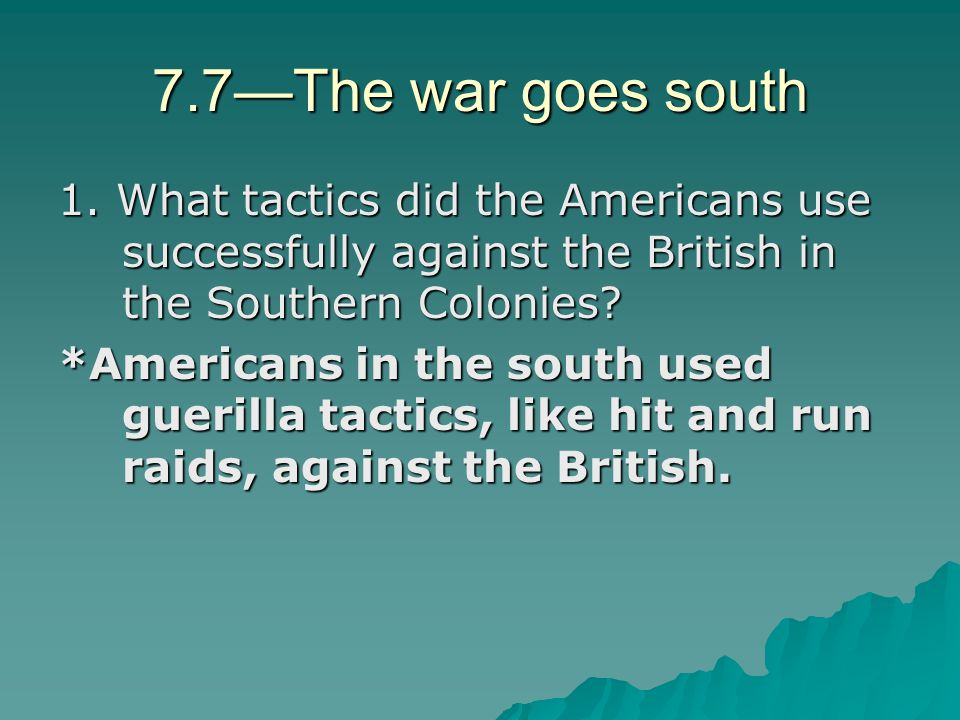 7.7—The war goes south 1. What tactics did the Americans use successfully against the British in the Southern Colonies? *Americans in the south used g