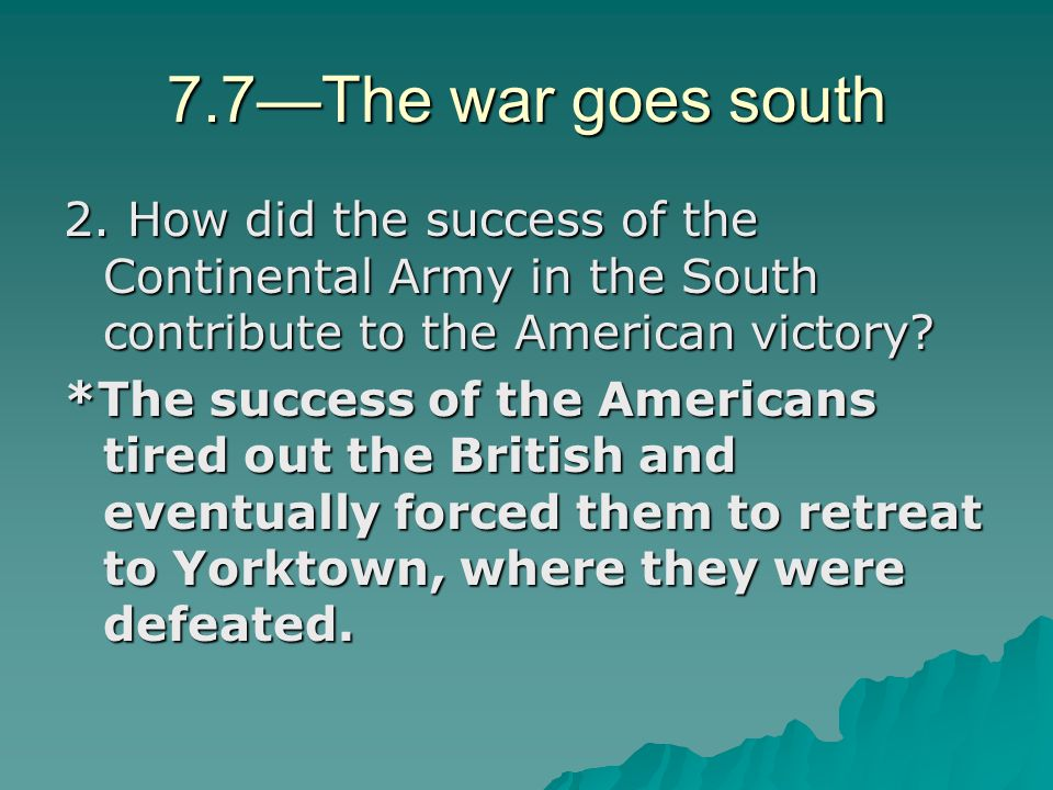 7.7—The war goes south 2. How did the success of the Continental Army in the South contribute to the American victory? *The success of the Americans t