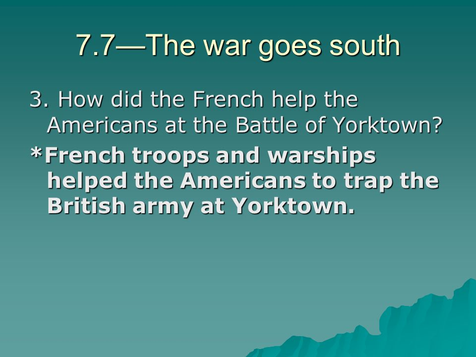 7.7—The war goes south 3. How did the French help the Americans at the Battle of Yorktown? *French troops and warships helped the Americans to trap th