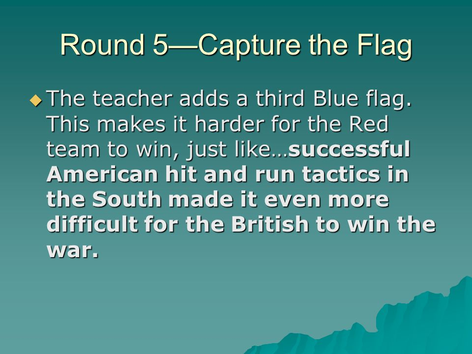 Round 5—Capture the Flag  The teacher adds a third Blue flag. This makes it harder for the Red team to win, just like…successful American hit and run