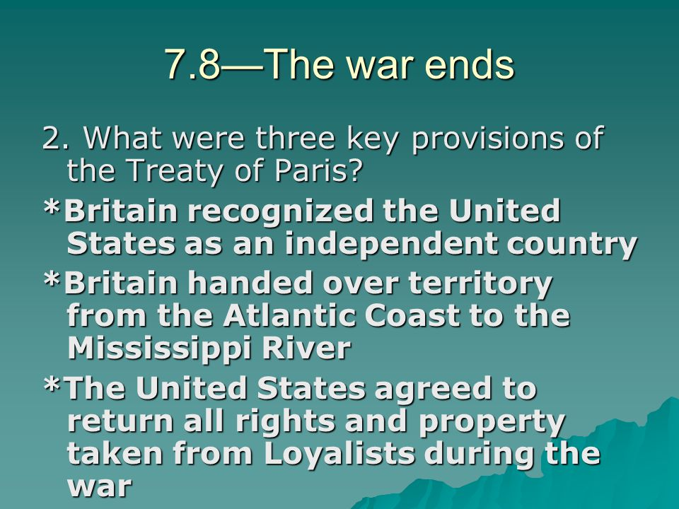 7.8—The war ends 2. What were three key provisions of the Treaty of Paris? *Britain recognized the United States as an independent country *Britain ha