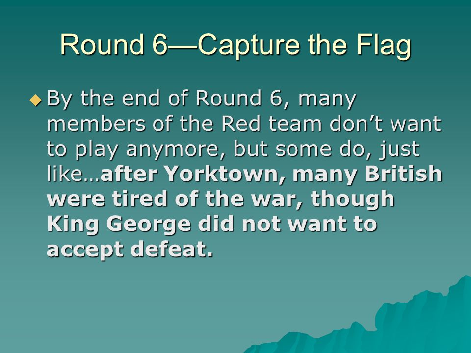 Round 6—Capture the Flag  By the end of Round 6, many members of the Red team don't want to play anymore, but some do, just like…after Yorktown, many
