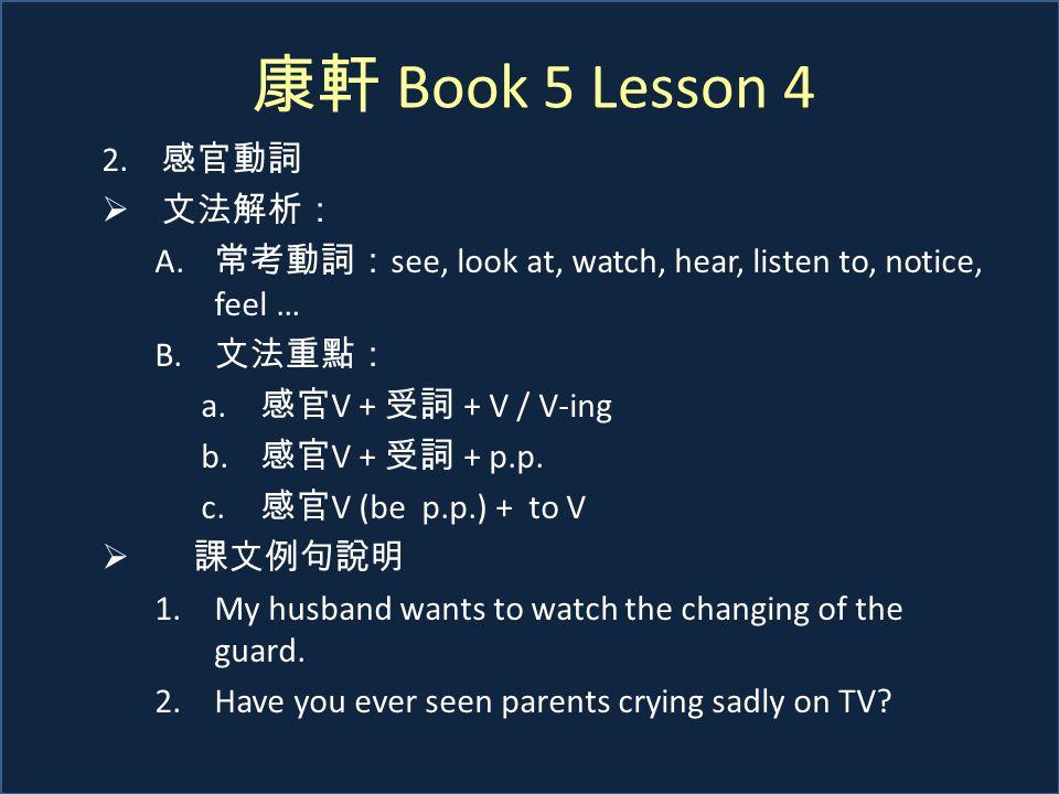 康軒 Book 5 Lesson 4 2. 感官動詞  文法解析: A. 常考動詞: see, look at, watch, hear, listen to, notice, feel … B. 文法重點: a. 感官 V + 受詞 + V / V-ing b. 感官 V + 受詞 + p.p.