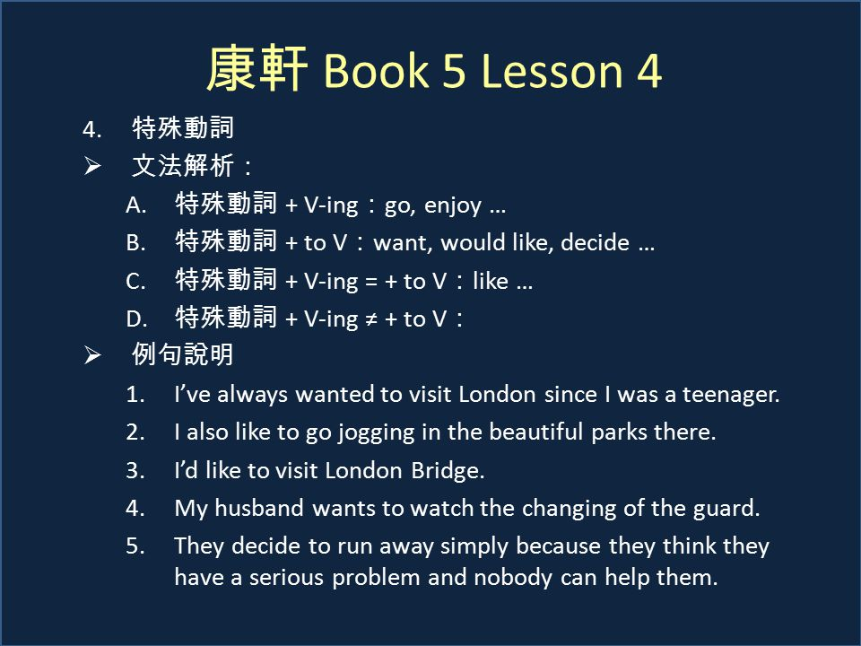 康軒 Book 5 Lesson 4 4. 特殊動詞  文法解析: A. 特殊動詞 + V-ing : go, enjoy … B. 特殊動詞 + to V : want, would like, decide … C. 特殊動詞 + V-ing = + to V : like … D. 特殊動詞