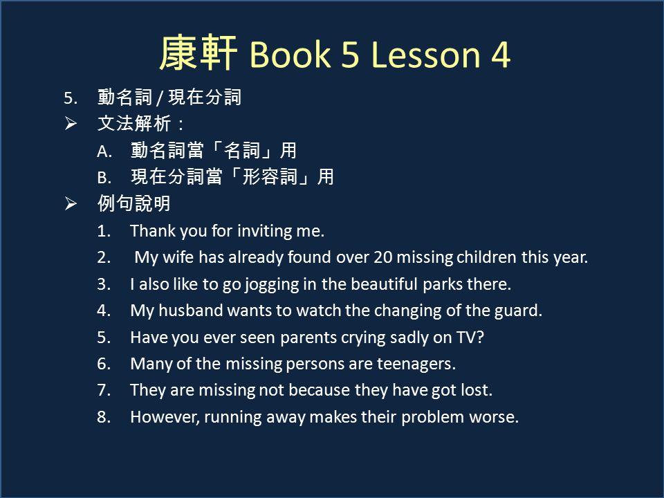 康軒 Book 5 Lesson 4 5. 動名詞 / 現在分詞  文法解析: A. 動名詞當「名詞」用 B. 現在分詞當「形容詞」用  例句說明 1.Thank you for inviting me. 2. My wife has already found over 20 missing