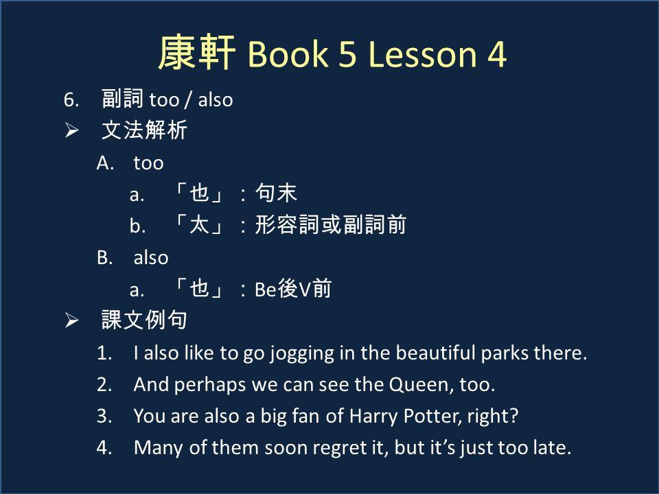 康軒 Book 5 Lesson 4 6. 副詞 too / also  文法解析 A.too a. 「也」:句末 b. 「太」:形容詞或副詞前 B.also a. 「也」: Be 後 V 前  課文例句 1.I also like to go jogging in the beautiful
