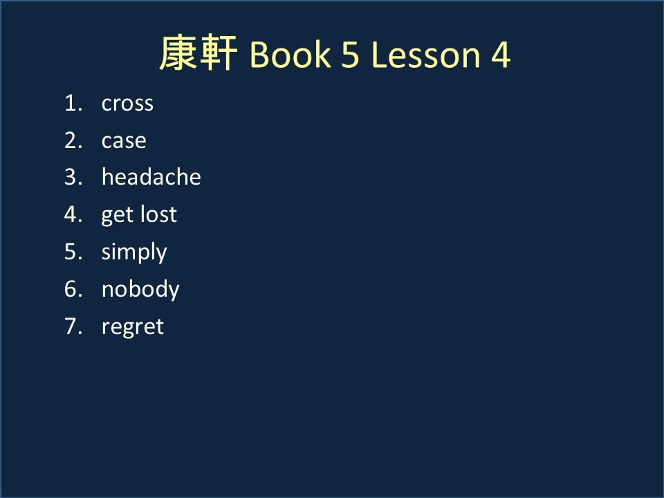 康軒 Book 5 Lesson 4 1.cross 2.case 3.headache 4.get lost 5.simply 6.nobody 7.regret