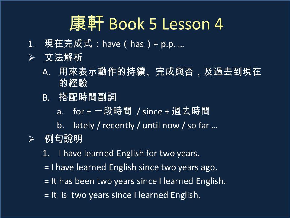 康軒 Book 5 Lesson 4 1. 現在完成式: have ( has ) + p.p. …  文法解析 A. 用來表示動作的持續、完成與否,及過去到現在 的經驗 B. 搭配時間副詞 a.for + 一段時間 / since + 過去時間 b.lately / recently / unt