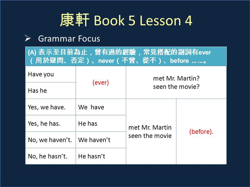 康軒 Book 5 Lesson 4  Grammar Focus (A) 表示至目前為止,曾有過的經驗,常見搭配的副詞有 ever (用於疑問、否定)、 never (不曾、從不)、 before … … 。 Have you (ever) met Mr. Martin? seen the mo