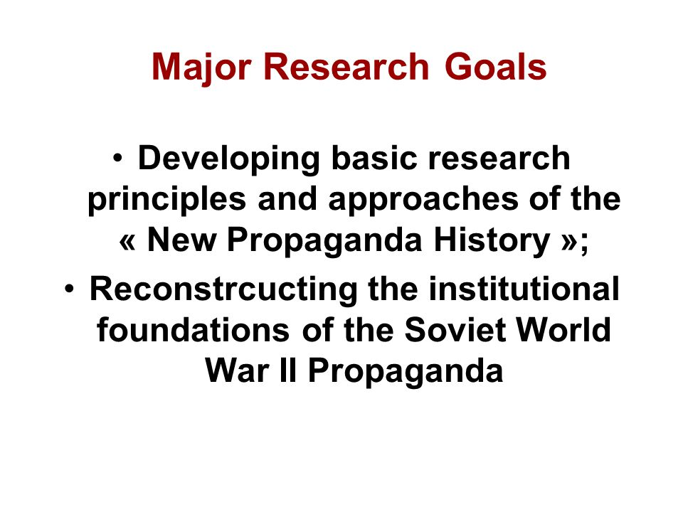 Major Research Goals Developing basic research principles and approaches of the « New Propaganda History »; Reconstrcucting the institutional foundations of the Soviet World War II Propaganda