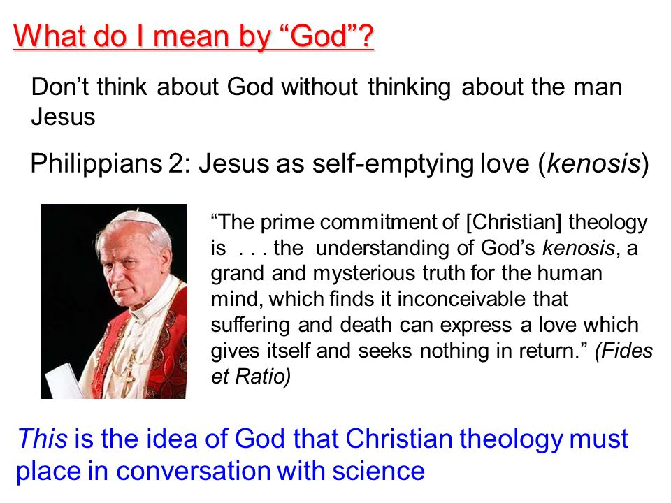 This is the idea of God that Christian theology must place in conversation with science Philippians 2: Jesus as self-emptying love (kenosis) The prime commitment of [Christian] theology is...