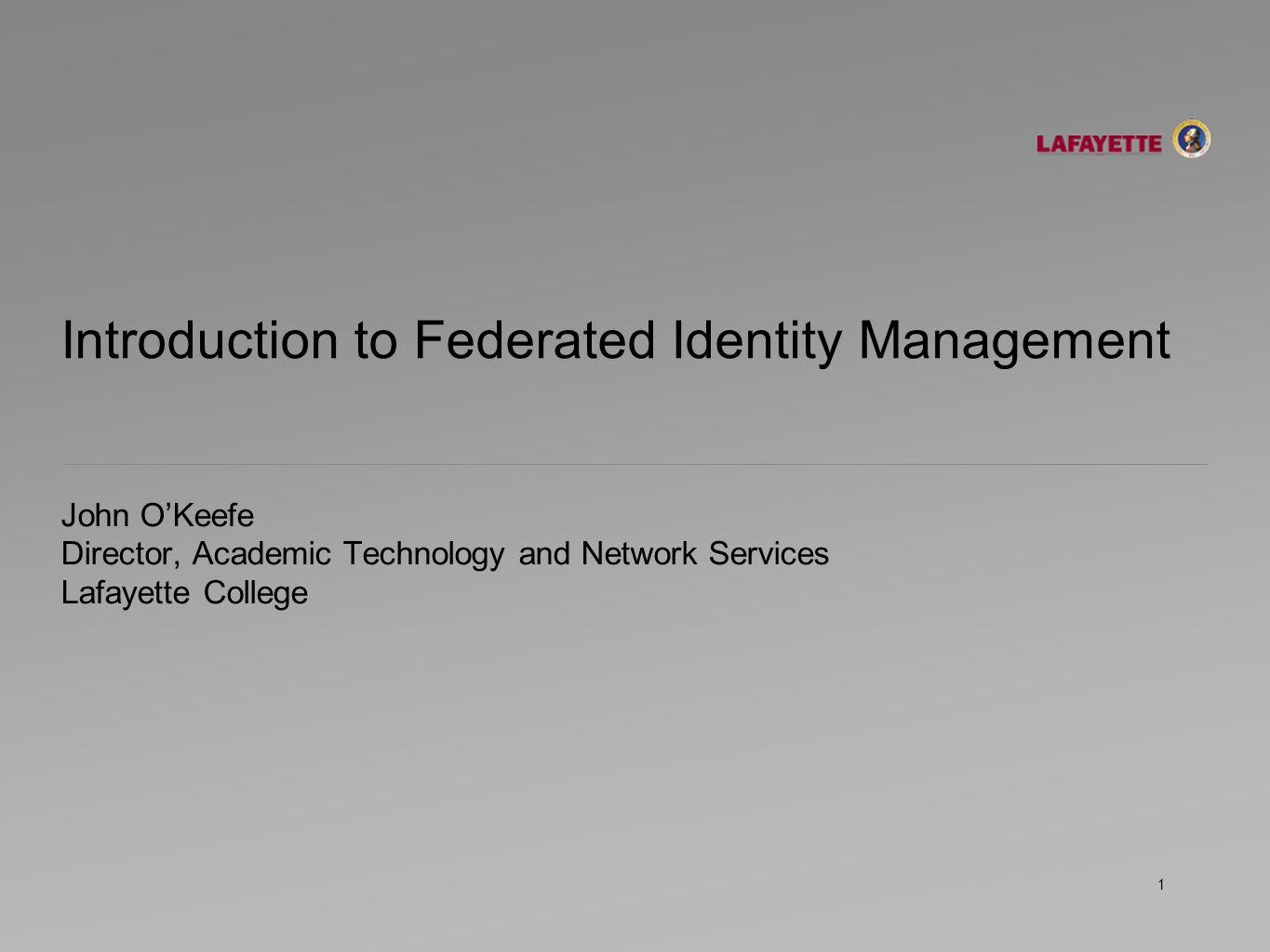 Introduction to Federated Identity Management John O'Keefe Director, Academic Technology and Network Services Lafayette College 1