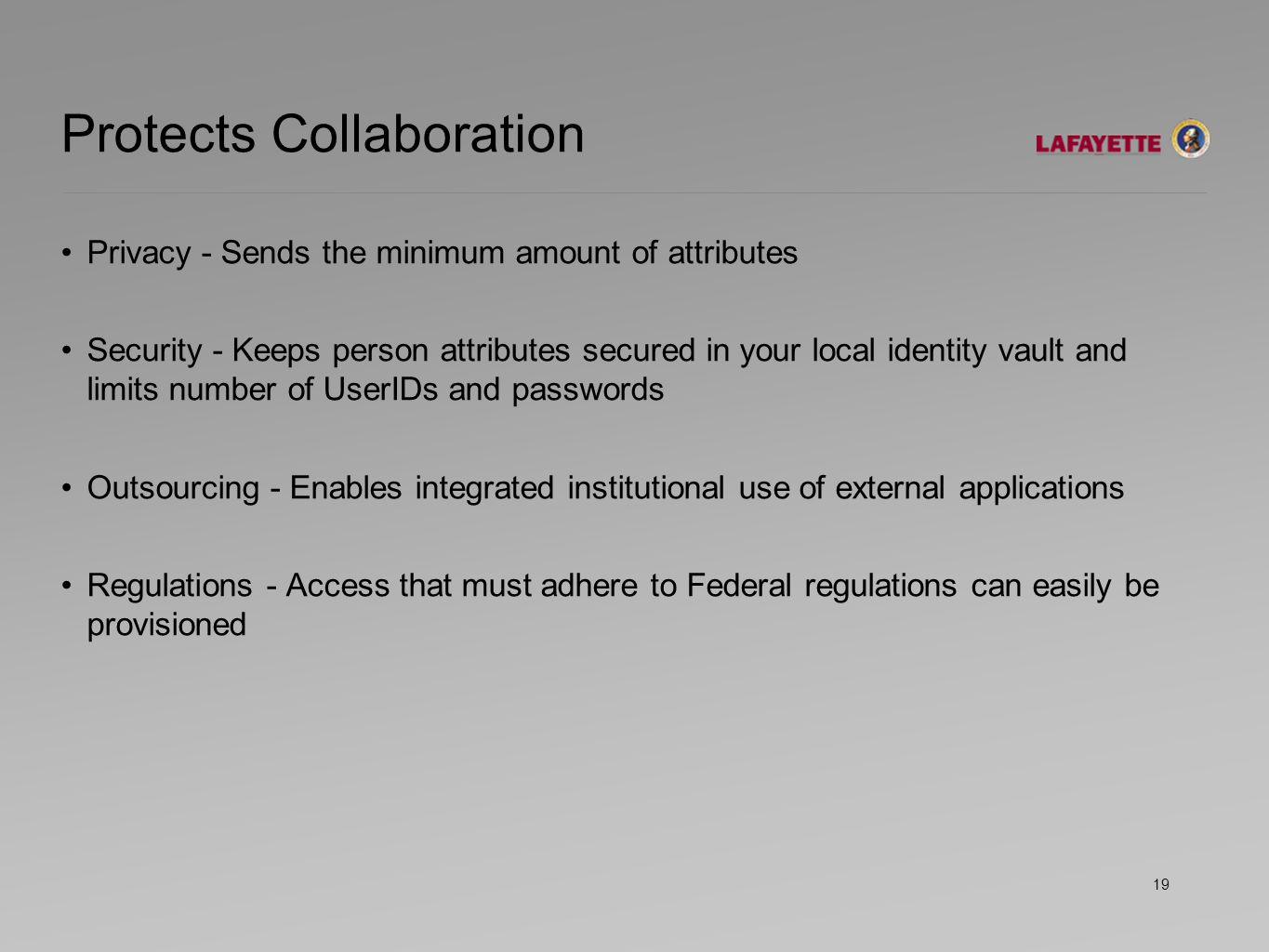 Protects Collaboration Privacy - Sends the minimum amount of attributes Security - Keeps person attributes secured in your local identity vault and limits number of UserIDs and passwords Outsourcing - Enables integrated institutional use of external applications Regulations - Access that must adhere to Federal regulations can easily be provisioned 19