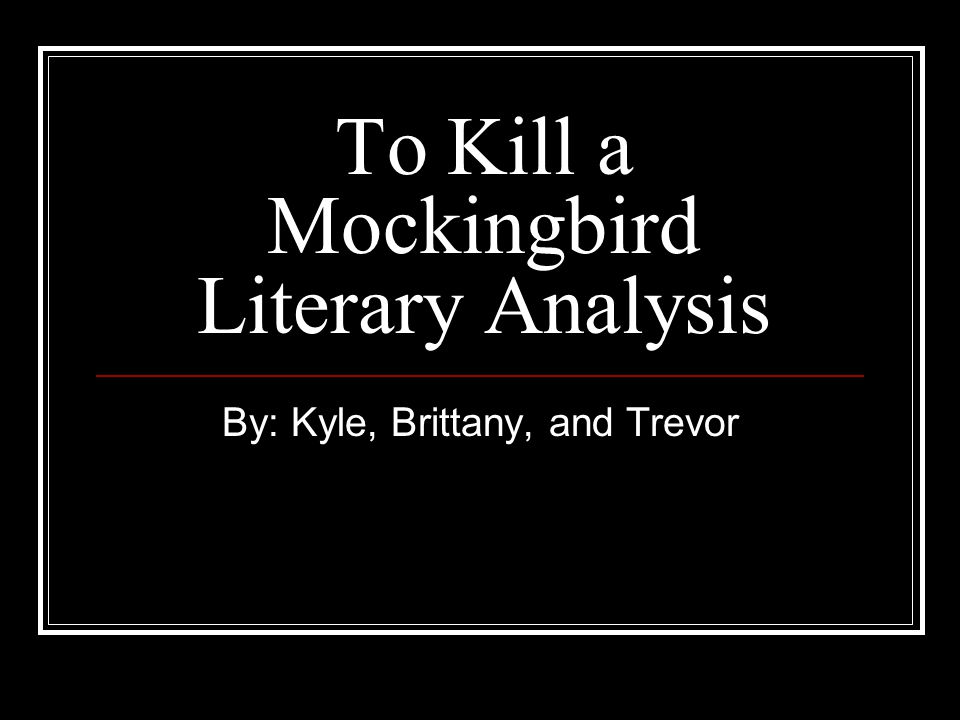 To Kill a Mockingbird Literary Analysis By: Kyle, Brittany, and Trevor