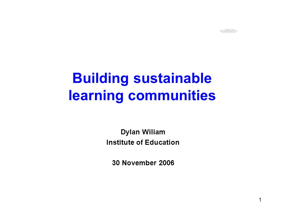 1 1 Building sustainable learning communities Dylan Wiliam Institute of Education 30 November 2006