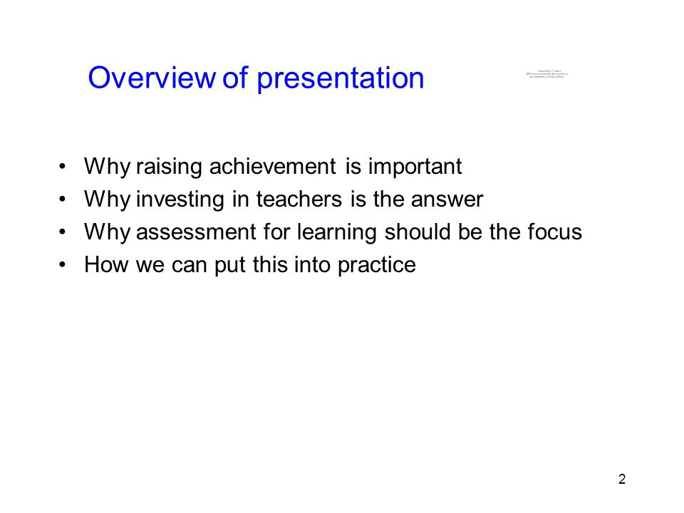 2 2 Overview of presentation Why raising achievement is important Why investing in teachers is the answer Why assessment for learning should be the focus How we can put this into practice