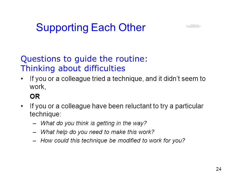 24 Supporting Each Other Questions to guide the routine: Thinking about difficulties If you or a colleague tried a technique, and it didn't seem to work, OR If you or a colleague have been reluctant to try a particular technique: –What do you think is getting in the way.