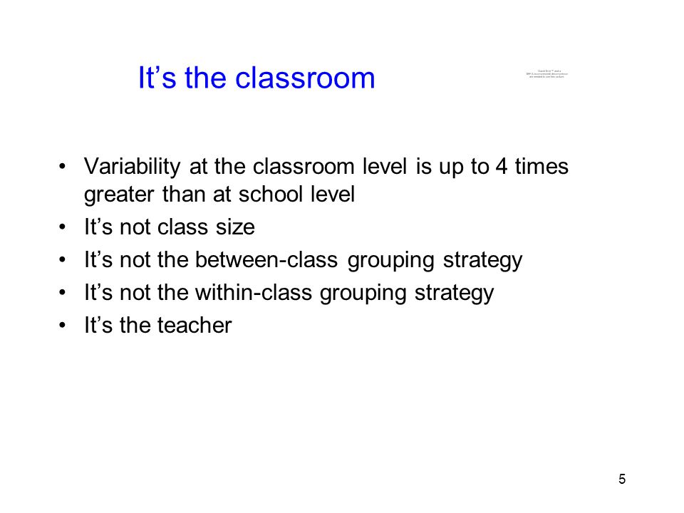 5 5 It's the classroom Variability at the classroom level is up to 4 times greater than at school level It's not class size It's not the between-class grouping strategy It's not the within-class grouping strategy It's the teacher