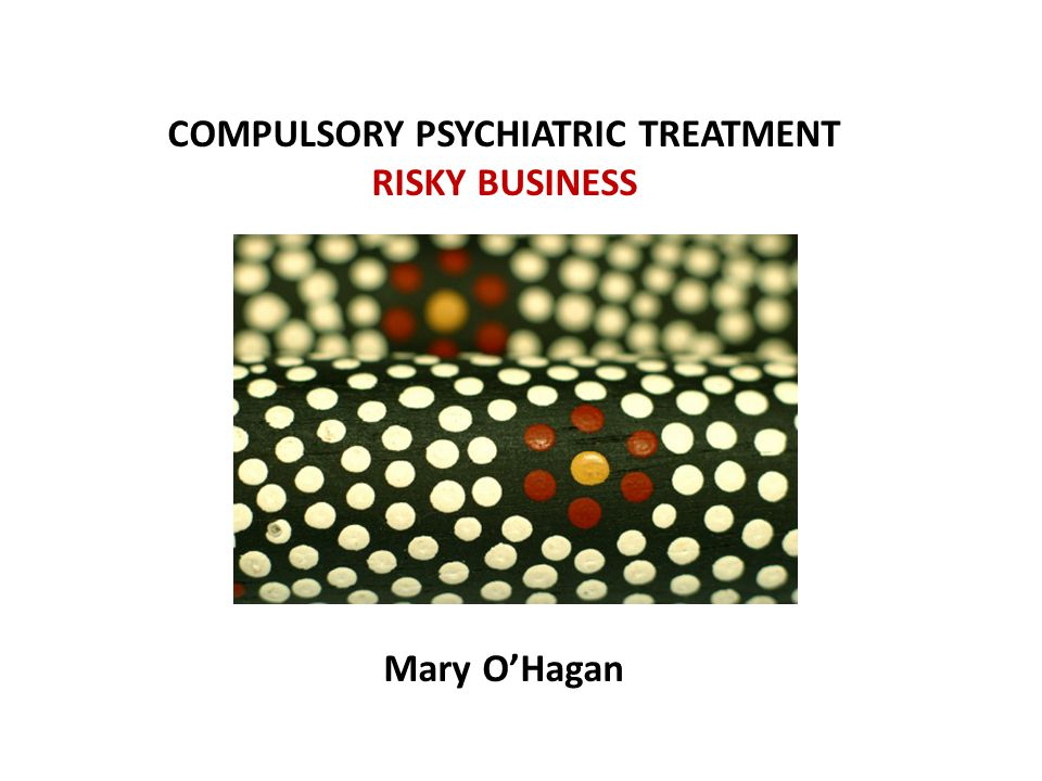 COMPULSORY PSYCHIATRIC TREATMENT RISKY BUSINESS Mary O'Hagan