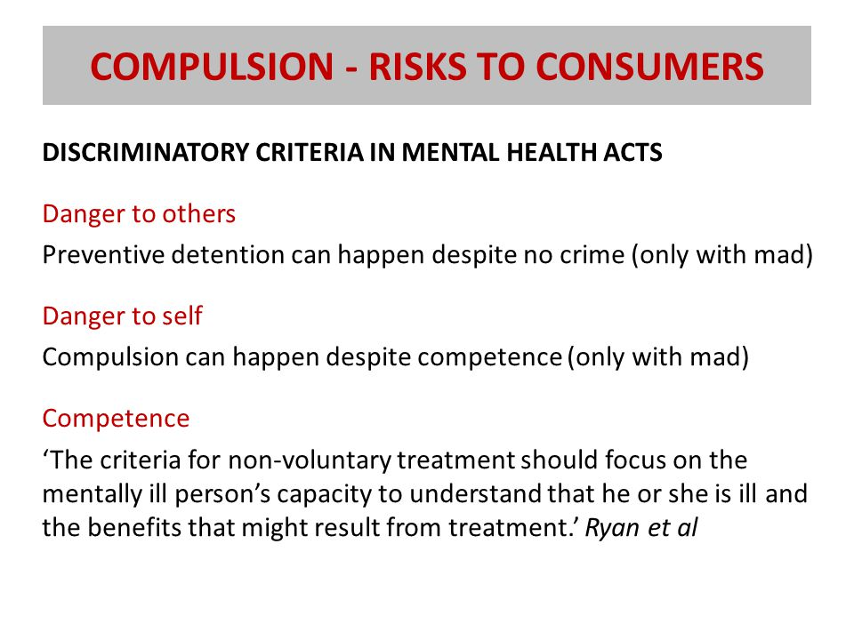 COMPULSION - RISKS TO CONSUMERS DISCRIMINATORY CRITERIA IN MENTAL HEALTH ACTS Danger to others Preventive detention can happen despite no crime (only with mad) Danger to self Compulsion can happen despite competence (only with mad) Competence 'The criteria for non-voluntary treatment should focus on the mentally ill person's capacity to understand that he or she is ill and the benefits that might result from treatment.' Ryan et al