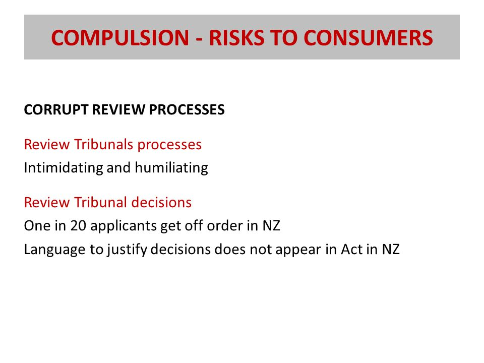 COMPULSION - RISKS TO CONSUMERS CORRUPT REVIEW PROCESSES Review Tribunals processes Intimidating and humiliating Review Tribunal decisions One in 20 applicants get off order in NZ Language to justify decisions does not appear in Act in NZ