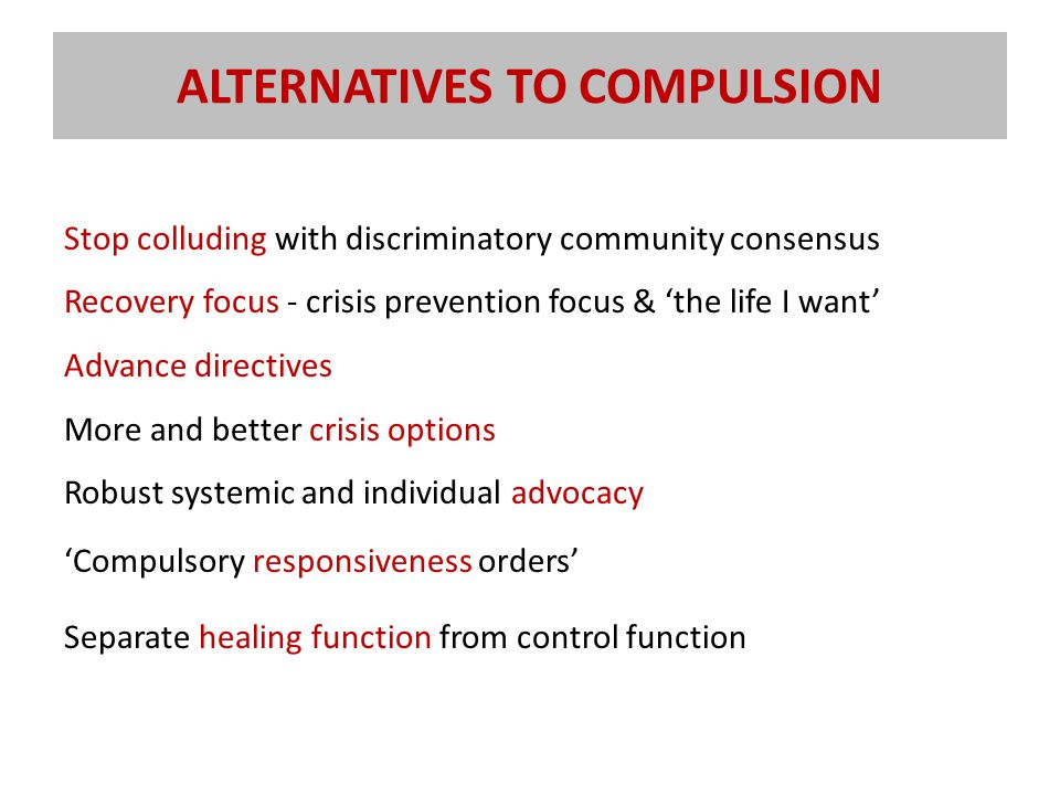 ALTERNATIVES TO COMPULSION Stop colluding with discriminatory community consensus Recovery focus - crisis prevention focus & 'the life I want' Advance directives More and better crisis options Robust systemic and individual advocacy 'Compulsory responsiveness orders' Separate healing function from control function