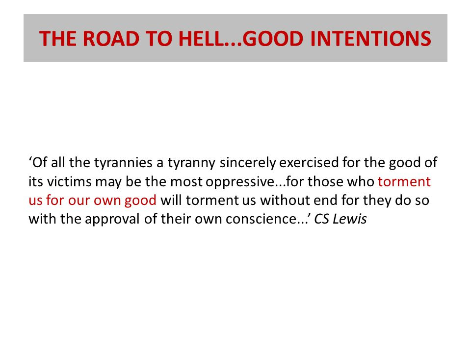 THE ROAD TO HELL...GOOD INTENTIONS 'Of all the tyrannies a tyranny sincerely exercised for the good of its victims may be the most oppressive...for those who torment us for our own good will torment us without end for they do so with the approval of their own conscience...' CS Lewis