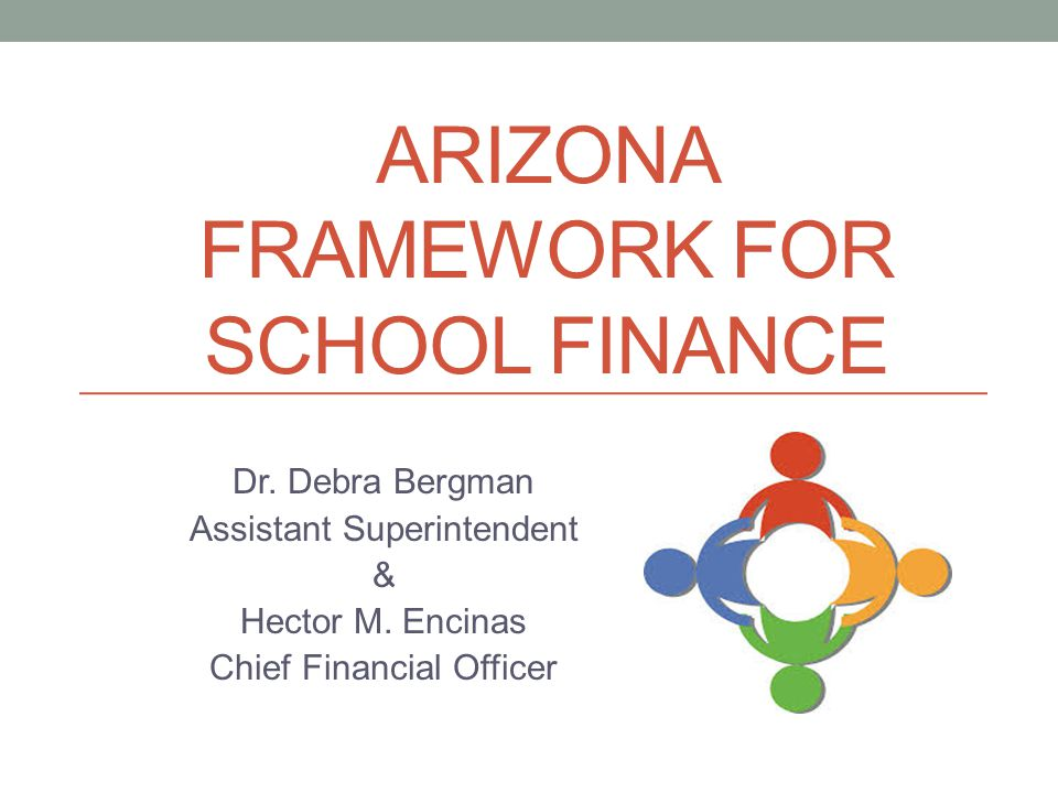 ARIZONA FRAMEWORK FOR SCHOOL FINANCE Dr. Debra Bergman Assistant Superintendent & Hector M.