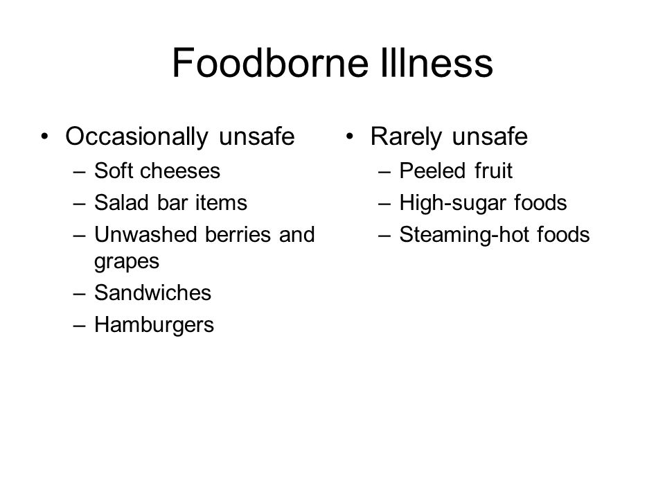 Foodborne Illness Occasionally unsafe –Soft cheeses –Salad bar items –Unwashed berries and grapes –Sandwiches –Hamburgers Rarely unsafe –Peeled fruit