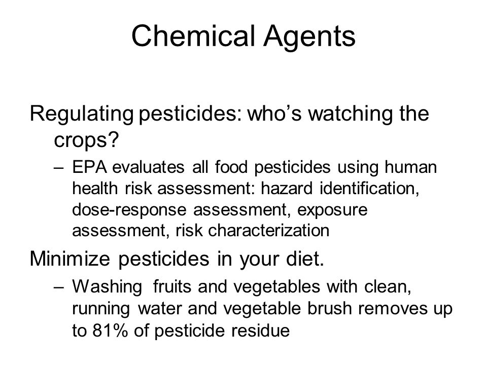 Chemical Agents Regulating pesticides: who's watching the crops? –EPA evaluates all food pesticides using human health risk assessment: hazard identif
