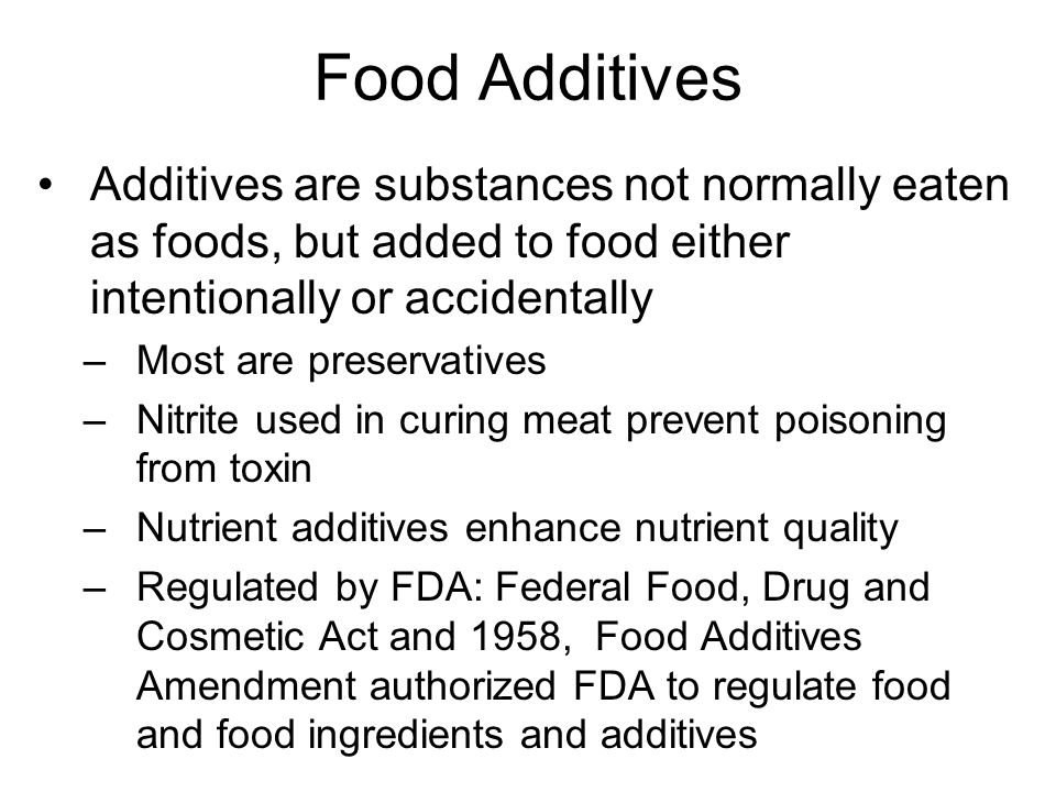 Food Additives Additives are substances not normally eaten as foods, but added to food either intentionally or accidentally –Most are preservatives –N