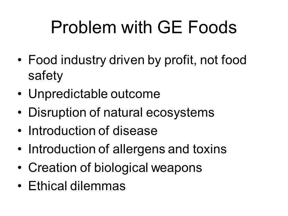 Problem with GE Foods Food industry driven by profit, not food safety Unpredictable outcome Disruption of natural ecosystems Introduction of disease I