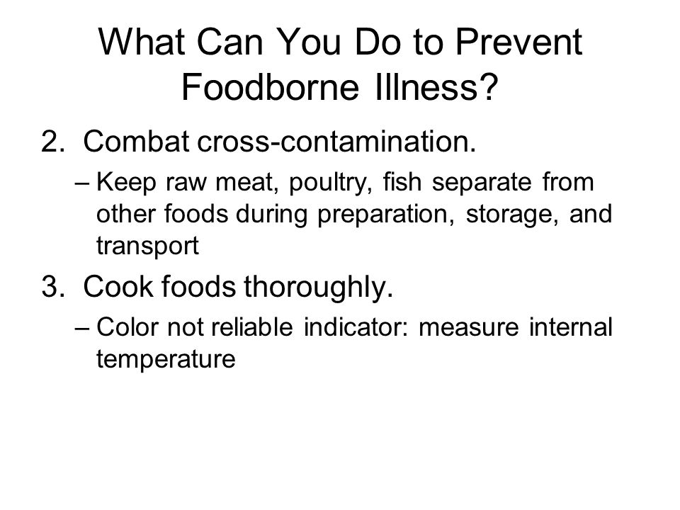 What Can You Do to Prevent Foodborne Illness? 2. Combat cross-contamination. –Keep raw meat, poultry, fish separate from other foods during preparatio