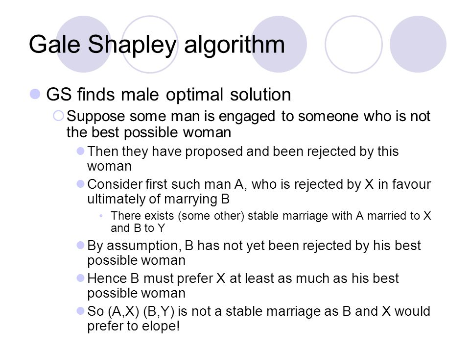 Gale Shapley algorithm GS finds male optimal solution  Suppose some man is engaged to someone who is not the best possible woman Then they have proposed and been rejected by this woman Consider first such man A, who is rejected by X in favour ultimately of marrying B There exists (some other) stable marriage with A married to X and B to Y By assumption, B has not yet been rejected by his best possible woman Hence B must prefer X at least as much as his best possible woman So (A,X) (B,Y) is not a stable marriage as B and X would prefer to elope!