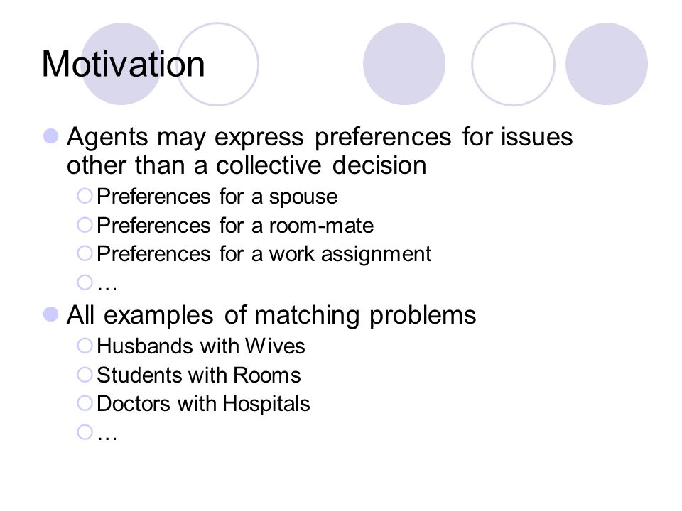 Motivation Agents may express preferences for issues other than a collective decision  Preferences for a spouse  Preferences for a room-mate  Preferences for a work assignment  … All examples of matching problems  Husbands with Wives  Students with Rooms  Doctors with Hospitals  …