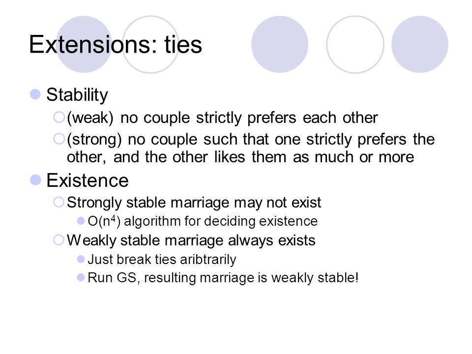 Extensions: ties Stability  (weak) no couple strictly prefers each other  (strong) no couple such that one strictly prefers the other, and the other likes them as much or more Existence  Strongly stable marriage may not exist O(n 4 ) algorithm for deciding existence  Weakly stable marriage always exists Just break ties aribtrarily Run GS, resulting marriage is weakly stable!