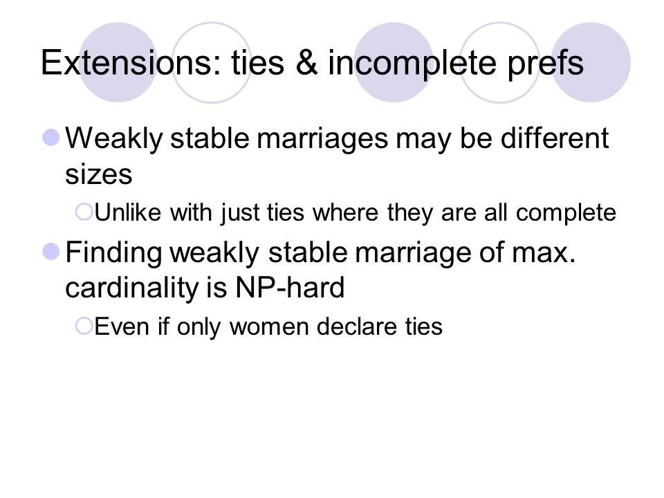 Extensions: ties & incomplete prefs Weakly stable marriages may be different sizes  Unlike with just ties where they are all complete Finding weakly stable marriage of max.