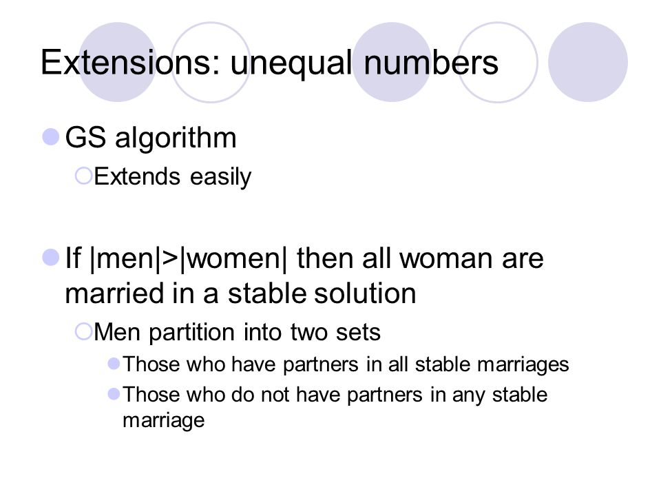 Extensions: unequal numbers GS algorithm  Extends easily If |men|>|women| then all woman are married in a stable solution  Men partition into two sets Those who have partners in all stable marriages Those who do not have partners in any stable marriage
