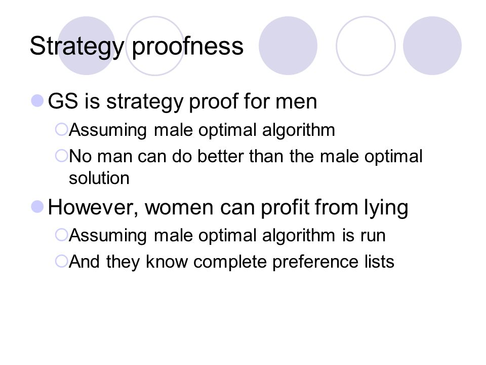 Strategy proofness GS is strategy proof for men  Assuming male optimal algorithm  No man can do better than the male optimal solution However, women can profit from lying  Assuming male optimal algorithm is run  And they know complete preference lists